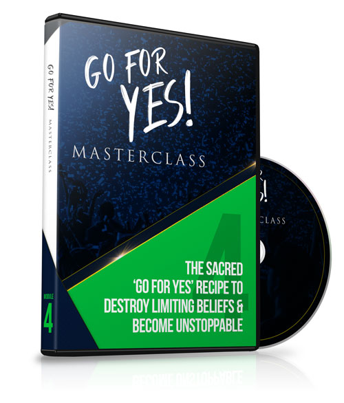 Module 4 - The Sacred 'Go For YES' Recipe to Destroy Limiting Beliefs & Become Unstoppable