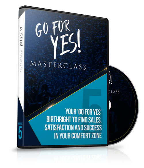 Module 5 - Your 'Go For YES' Birthright to Find Sales, Satisfaction and Success In Your Comfort Zone