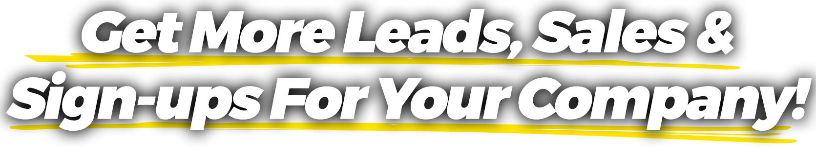 GET MORE LEADS, SALES & SIGN-UPS FOR YOUR COMPANY!